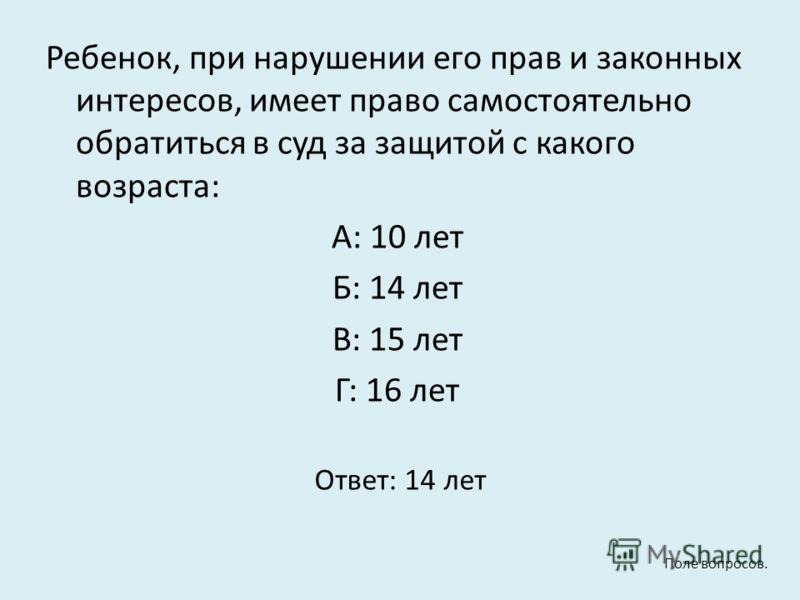 Ребенок, при нарушении его прав и законных интересов, имеет право самостоятельно обратиться в суд за защитой с какого возраста: А: 10 лет Б: 14 лет В: 15 лет Г: 16 лет Ответ: 14 лет Поле вопросов.