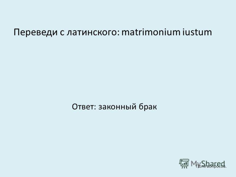 Переведи с латинского: matrimonium iustum Ответ: законный брак Поле вопросов.