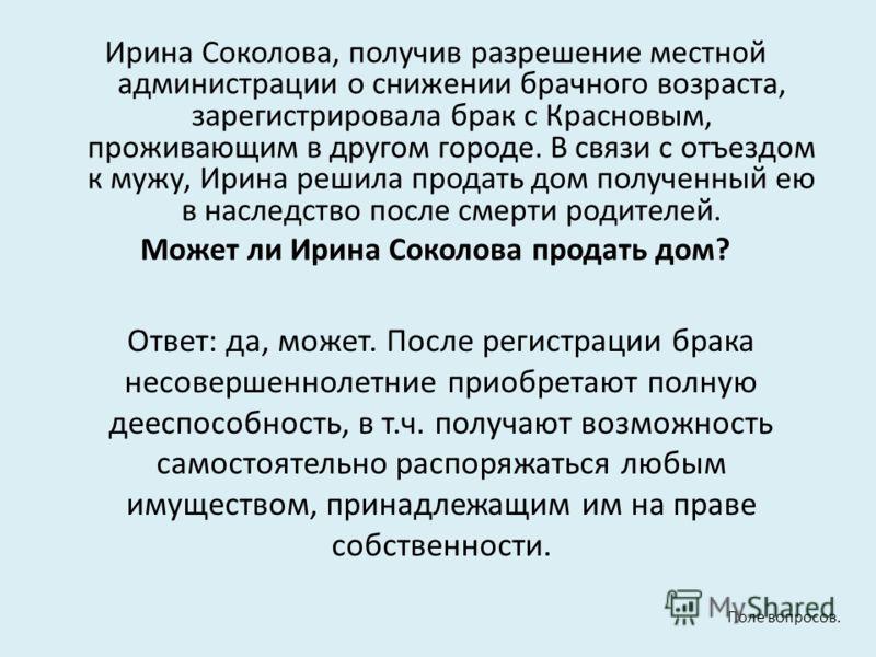Ирина Соколова, получив разрешение местной администрации о снижении брачного возраста, зарегистрировала брак с Красновым, проживающим в другом городе. В связи с отъездом к мужу, Ирина решила продать дом полученный ею в наследство после смерти родител