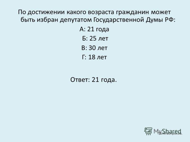 По достижении какого возраста гражданин может быть избран депутатом Государственной Думы РФ: А: 21 года Б: 25 лет В: 30 лет Г: 18 лет Ответ: 21 года. Поле вопросов.