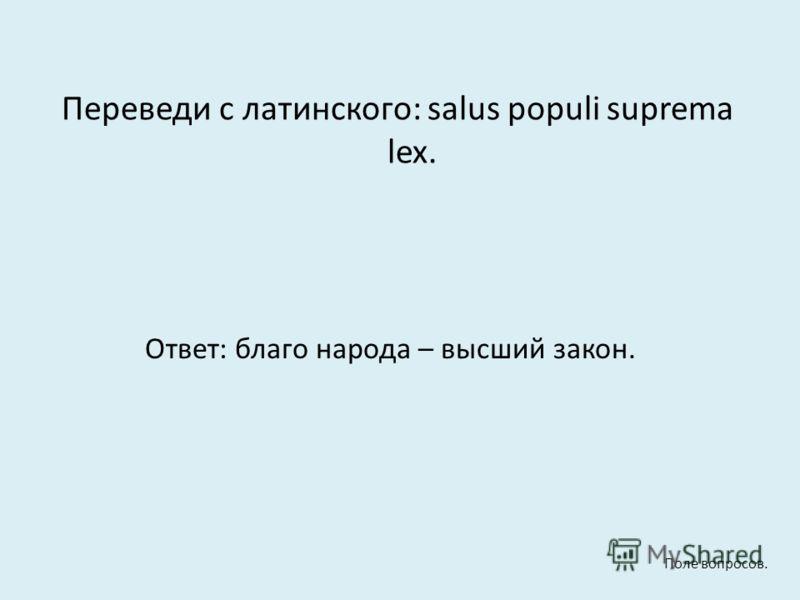 Переведи с латинского: salus populi suprema lex. Ответ: благо народа – высший закон. Поле вопросов.