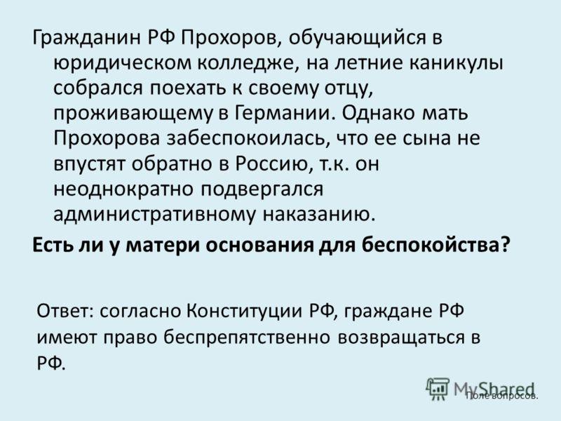 Гражданин РФ Прохоров, обучающийся в юридическом колледже, на летние каникулы собрался поехать к своему отцу, проживающему в Германии. Однако мать Прохорова забеспокоилась, что ее сына не впустят обратно в Россию, т.к. он неоднократно подвергался адм