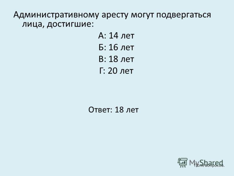 Административному аресту могут подвергаться лица, достигшие: А: 14 лет Б: 16 лет В: 18 лет Г: 20 лет Ответ: 18 лет Поле вопросов.