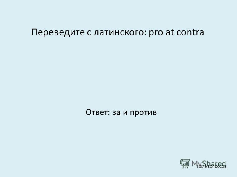 Переведите с латинского: pro at contra Ответ: за и против Поле вопросов.