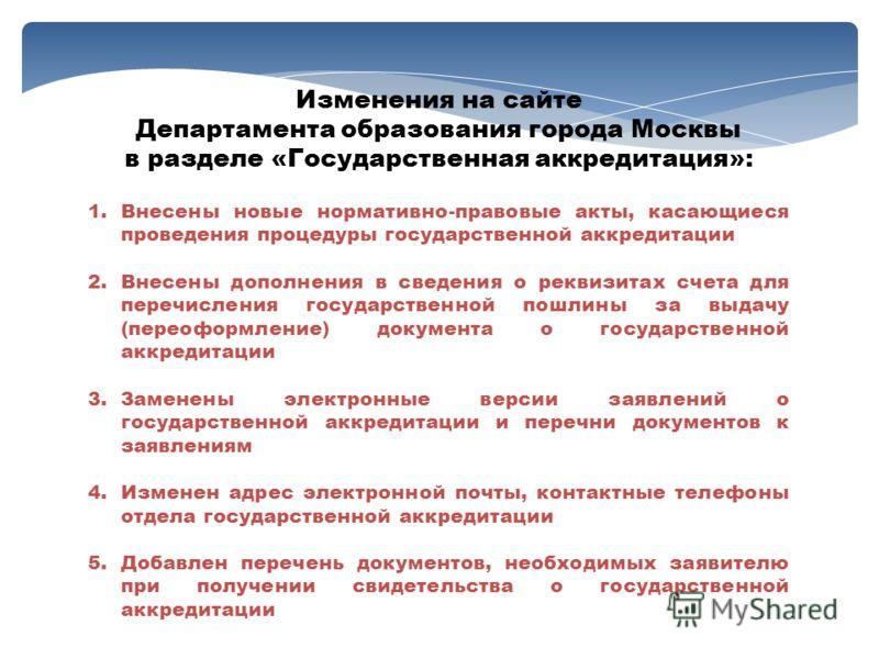 Изменения на сайте Департамента образования города Москвы в разделе «Государственная аккредитация»: 1.Внесены новые нормативно-правовые акты, касающиеся проведения процедуры государственной аккредитации 2.Внесены дополнения в сведения о реквизитах сч