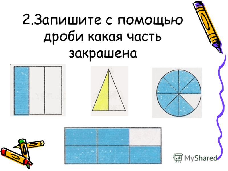 2.Запишите с помощью дроби какая часть закрашена
