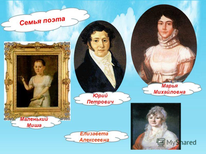Семья поэта Марья Михайловна Юрий Петрович Елизавета Алексеевна Маленький Миша