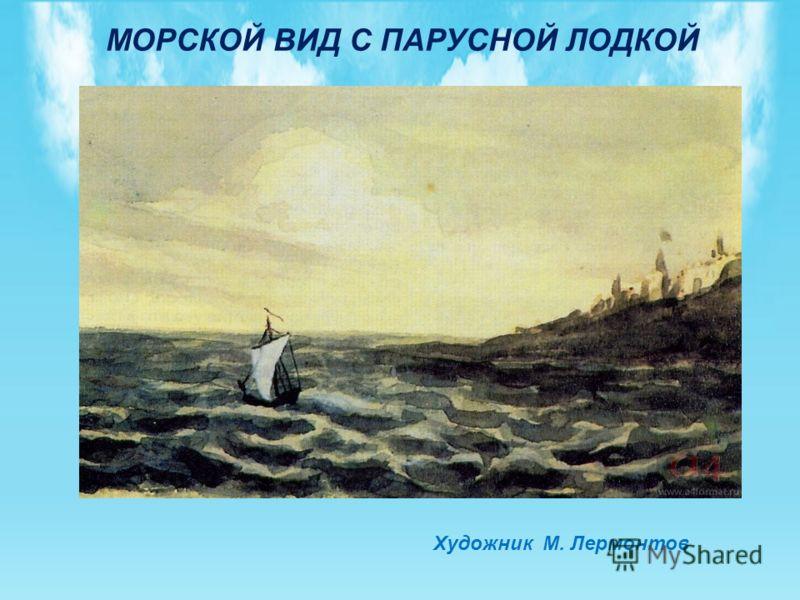 МОРСКОЙ ВИД С ПАРУСНОЙ ЛОДКОЙ Художник М. Лермонтов