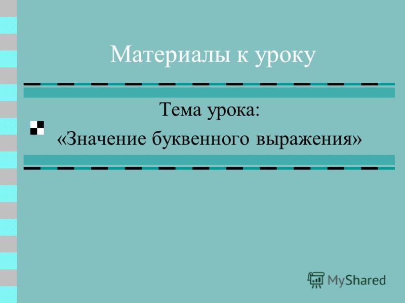 Материалы к уроку Тема урока: «Значение буквенного выражения»