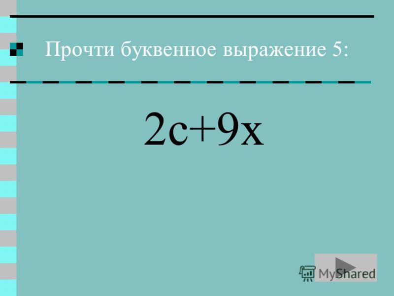 Прочти буквенное выражение 5: 2с+9х