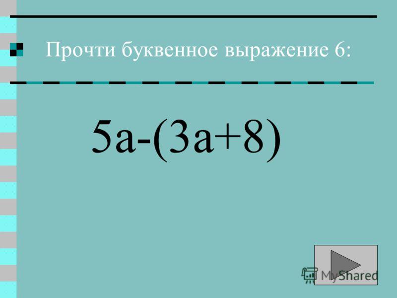 Прочти буквенное выражение 6: 5а-(3а+8)