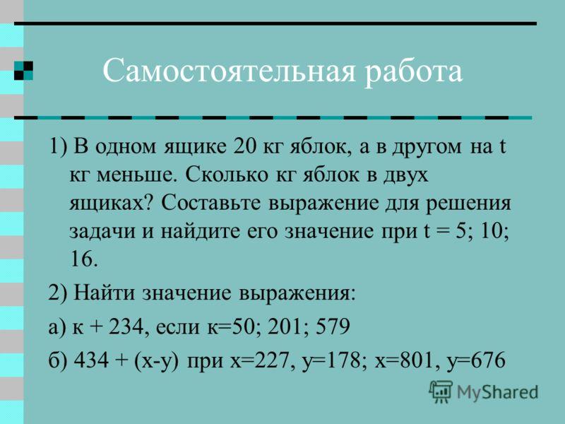 Самостоятельная работа 1) В одном ящике 20 кг яблок, а в другом на t кг меньше. Сколько кг яблок в двух ящиках? Составьте выражение для решения задачи и найдите его значение при t = 5; 10; 16. 2) Найти значение выражения: а) к + 234, если к=50; 201;