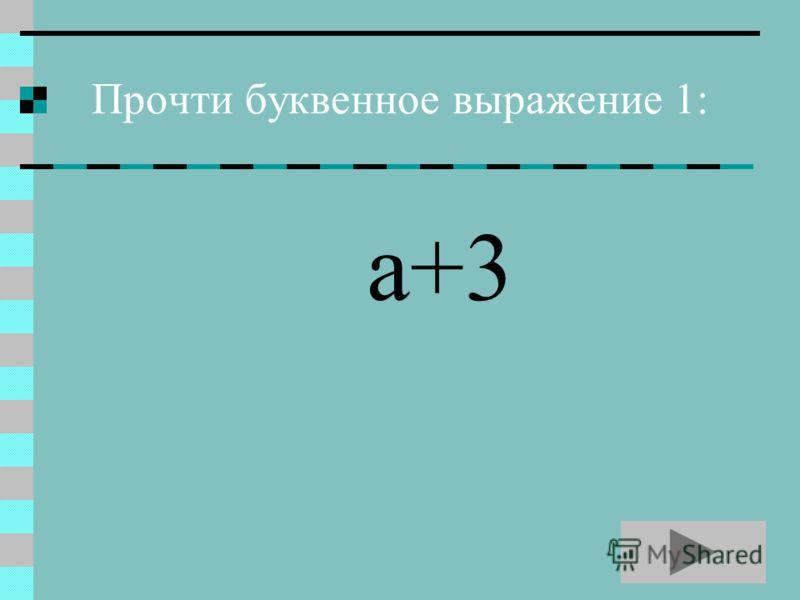 Прочти буквенное выражение 1: а+3
