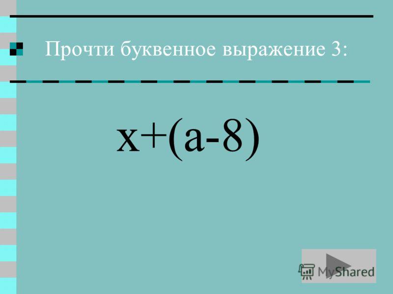 Прочти буквенное выражение 3: х+(а-8)