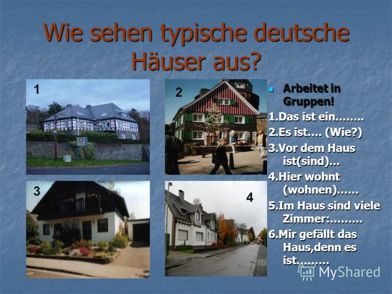 Wie sehen typische deutsche Häuser aus? Arbeitet in Gruppen! Arbeitet in Gruppen! 1.Das ist ein…….. 2.Es ist…. (Wie?) 3.Vor dem Haus ist(sind)… 4.Hier wohnt (wohnen)…… 5.Im Haus sind viele Zimmer:……… 6.Mir gefällt das Haus,denn es ist……… 1 4 3 2