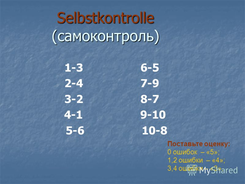 Selbstkontrolle (самоконтроль) 1-3 6-5 2-4 7-9 3-2 8-7 4-1 9-10 5-6 10-8 Поставьте оценку: 0 ошибок – «5»; 1,2 ошибки – «4»; 3,4 ошибки – «3».