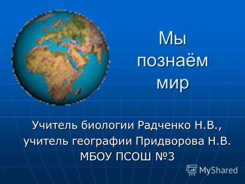 Мы познаём мир Учитель биологии Радченко Н.В., учитель географии Придворова Н.В. МБОУ ПСОШ 3