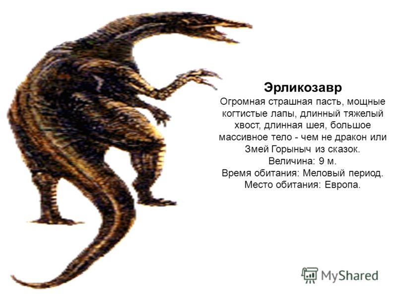 Эрликозавр Огромная страшная пасть, мощные когтистые лапы, длинный тяжелый хвост, длинная шея, большое массивное тело - чем не дракон или Змей Горыныч из сказок. Величина: 9 м. Время обитания: Меловый период. Место обитания: Европа.