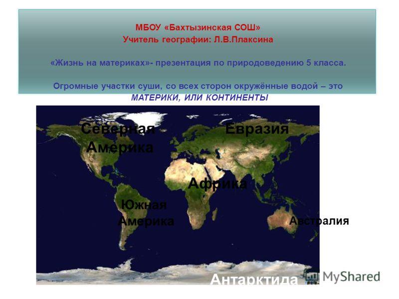 МБОУ «Бахтызинская СОШ» Учитель географии: Л.В.Плаксина «Жизнь на материках»- презентация по природоведению 5 класса. Огромные участки суши, со всех сторон окружённые водой – это МАТЕРИКИ, ИЛИ КОНТИНЕНТЫ Евразия Африка Австралия Южная Америка Северна