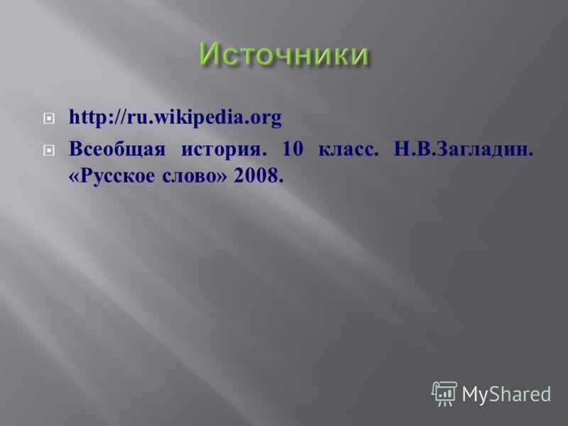 http://ru.wikipedia.org Всеобщая история. 10 класс. Н. В. Загладин. « Русское слово » 2008.