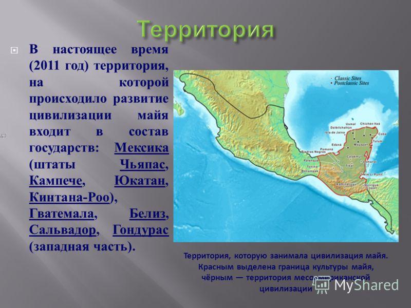 В настоящее время (2011 год ) территория, на которой происходило развитие цивилизации майя входит в состав государств : Мексика ( штаты Чьяпас, Кампече, Юкатан, Кинтана - Роо ), Гватемала, Белиз, Сальвадор, Гондурас ( западная часть ). Территория, ко