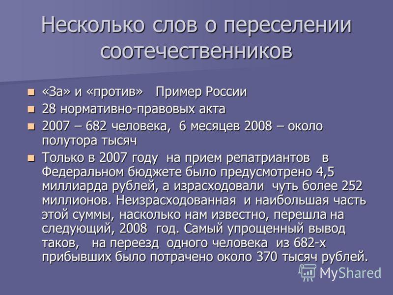 Несколько слов о переселении соотечественников «За» и «против» Пример России «За» и «против» Пример России 28 нормативно-правовых акта 28 нормативно-правовых акта 2007 – 682 человека, 6 месяцев 2008 – около полутора тысяч 2007 – 682 человека, 6 месяц