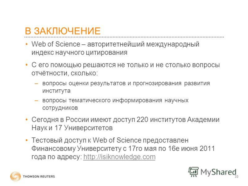 В ЗАКЛЮЧЕНИЕ Web of Science – авторитетнейший международный индекс научного цитирования С его помощью решаются не только и не столько вопросы отчётности, сколько: –вопросы оценки результатов и прогнозирования развития института –вопросы тематического
