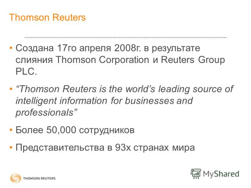 Thomson Reuters Создана 17го апреля 2008г. в результате слияния Thomson Corporation и Reuters Group PLC. Thomson Reuters is the worlds leading source of intelligent information for businesses and professionals Более 50,000 сотрудников Представительст