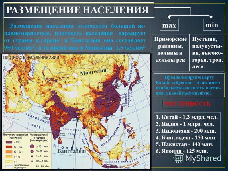 РАЗМЕЩЕНИЕ НАСЕЛЕНИЯ Размещение населения отличается большой не- равномерностью, плотность населения варьирует от страны к стране: в Бангладеш она составляет 950 чел/км 2, в то время как в Монголии 1,5 чел/км 2. Монголия Бангладеш max min Приморские