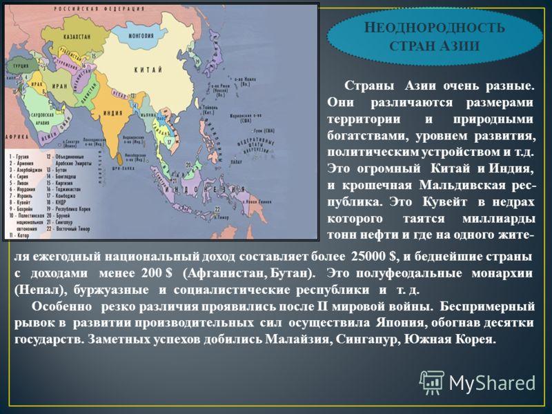 Н ЕОДНОРОДНОСТЬ СТРАН А ЗИИ Страны Азии очень разные. Они различаются размерами территории и природными богатствами, уровнем развития, политическим устройством и т.д. Это огромный Китай и Индия, и крошечная Мальдивская рес- публика. Это Кувейт в недр