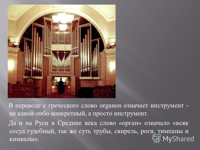 В переводе с греческого слово organon означает инструмент - не какой - либо конкретный, а просто инструмент. Да и на Руси в Средние века слово « орган » означало « всяк сосуд гудебный, так же суть трубы, свирель, роги, тимпаны и кимвалы ».