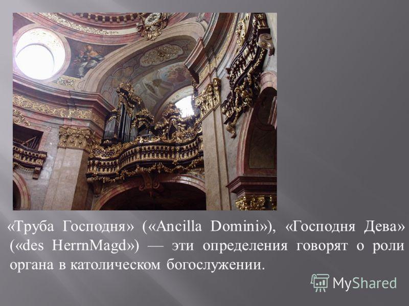 « Труба Господня » («Ancilla Domini»), « Господня Дева » («des Не rrnMagd») эти определения говорят о роли органа в католическом богослужении.