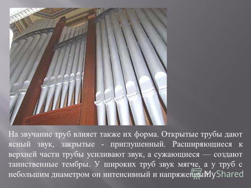 На звучание труб влияет также их форма. Открытые трубы дают ясный звук, закрытые - приглушенный. Расширяющиеся к верхней части трубы усиливают звук, а сужающиеся создают таинственные тембры. У широких труб звук мягче, а у труб с небольшим диаметром о