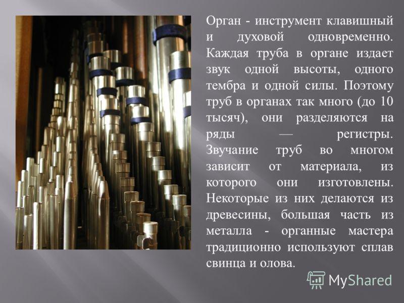 Орган - инструмент клавишный и духовой одновременно. Каждая труба в органе издает звук одной высоты, одного тембра и одной силы. Поэтому труб в органах так много ( до 10 тысяч ), они разделяются на ряды регистры. Звучание труб во многом зависит от ма
