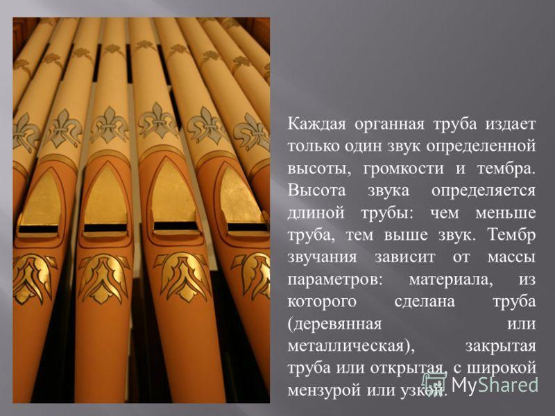 Каждая органная труба издает только один звук определенной высоты, громкости и тембра. Высота звука определяется длиной трубы : чем меньше труба, тем выше звук. Тембр звучания зависит от массы параметров : материала, из которого сделана труба ( дерев
