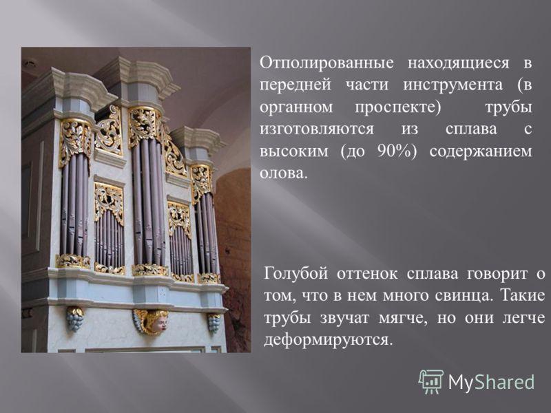 Отполированные находящиеся в передней части инструмента ( в органном проспекте ) трубы изготовляются из сплава с высоким ( до 90%) содержанием олова. Голубой оттенок сплава говорит о том, что в нем много свинца. Такие трубы звучат мягче, но они легче