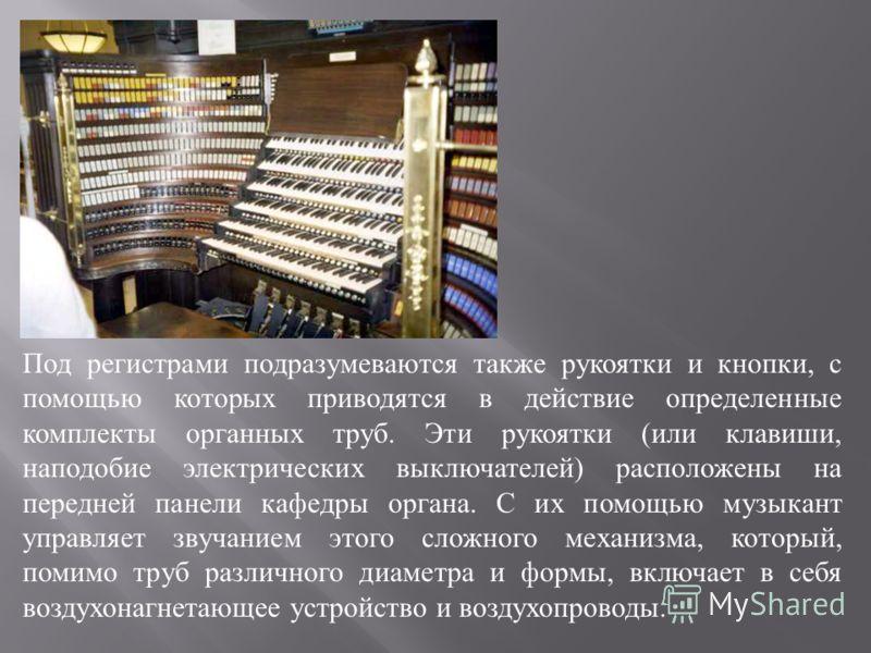 Под регистрами подразумеваются также рукоятки и кнопки, с помощью которых приводятся в действие определенные комплекты органных труб. Эти рукоятки ( или клавиши, наподобие электрических выключателей ) расположены на передней панели кафедры органа. С