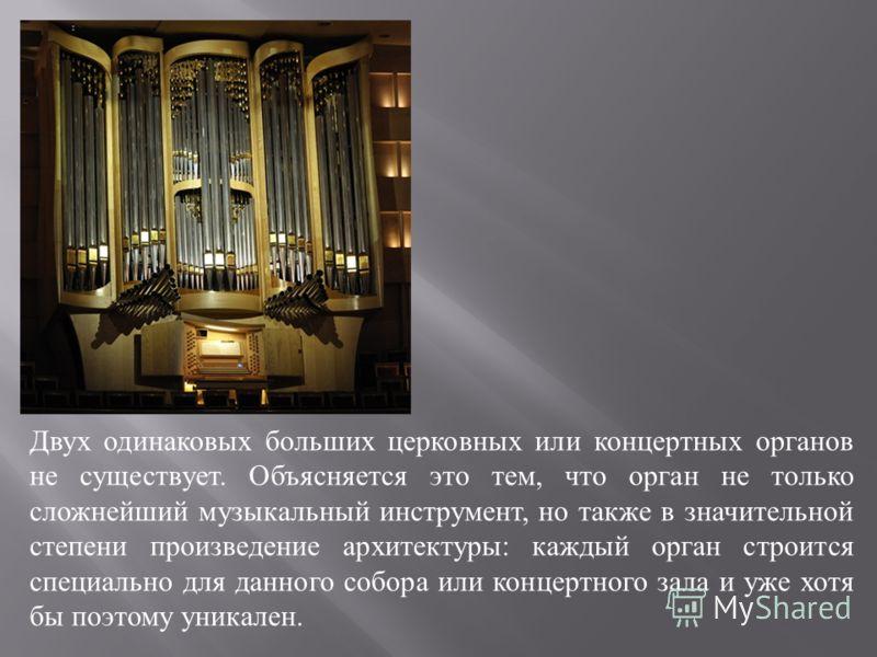 Двух одинаковых больших церковных или концертных органов не существует. Объясняется это тем, что орган не только сложнейший музыкальный инструмент, но также в значительной степени произведение архитектуры : каждый орган строится специально для данног