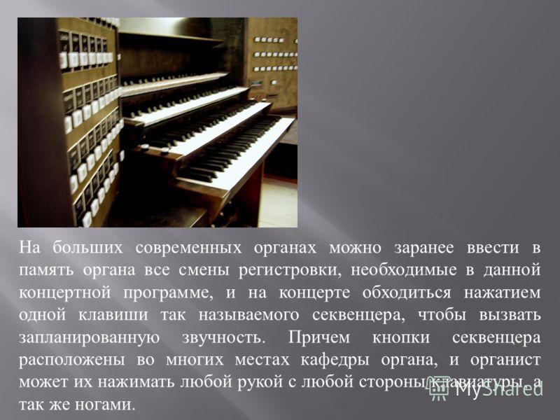 На больших современных органах можно заранее ввести в память органа все смены регистровки, необходимые в данной концертной программе, и на концерте обходиться нажатием одной клавиши так называемого секвенцера, чтобы вызвать запланированную звучность.