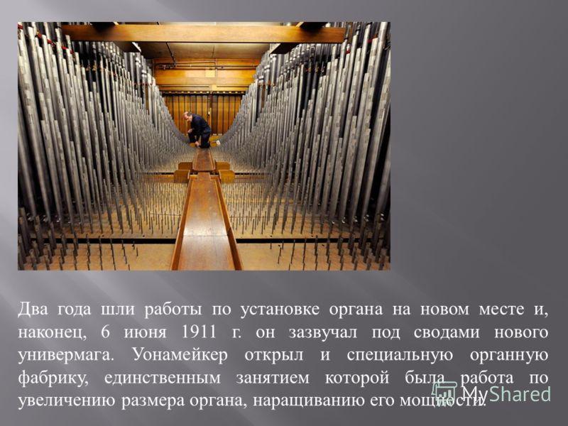 Два года шли работы по установке органа на новом месте и, наконец, 6 июня 1911 г. он зазвучал под сводами нового универмага. Уонамейкер открыл и специальную органную фабрику, единственным занятием которой была работа по увеличению размера органа, нар