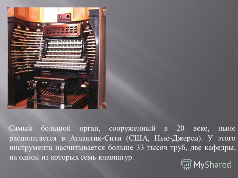 Самый большой орган, сооруженный в 20 веке, ныне располагается в Атлантик - Сити ( США, Нью - Джерси ). У этого инструмента насчитывается больше 33 тысяч труб, две кафедры, на одной из которых семь клавиатур.