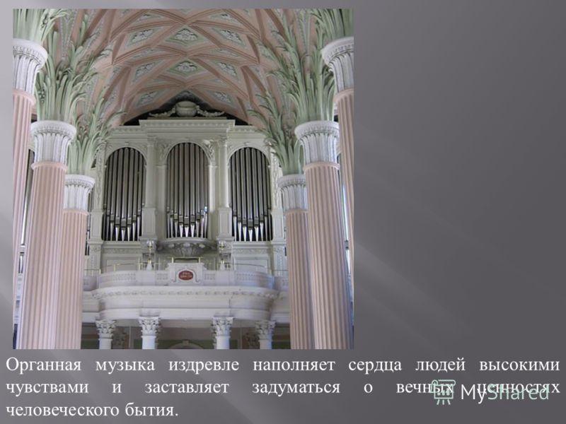 Органная музыка издревле наполняет сердца людей высокими чувствами и заставляет задуматься о вечных ценностях человеческого бытия.