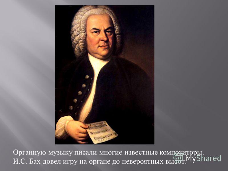 Органную музыку писали многие известные композиторы. И. С. Бах довел игру на органе до невероятных высот.