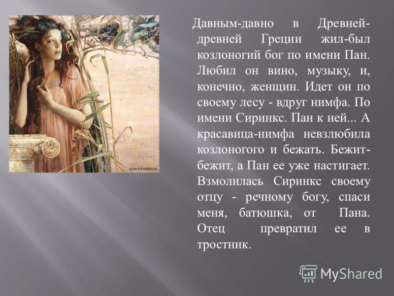 Давным - давно в Древней - древней Греции жил - был козлоногий бог по имени Пан. Любил он вино, музыку, и, конечно, женщин. Идет он по своему лесу - вдруг нимфа. По имени Сиринкс. Пан к ней... А красавица - нимфа невзлюбила козлоногого и бежать. Бежи