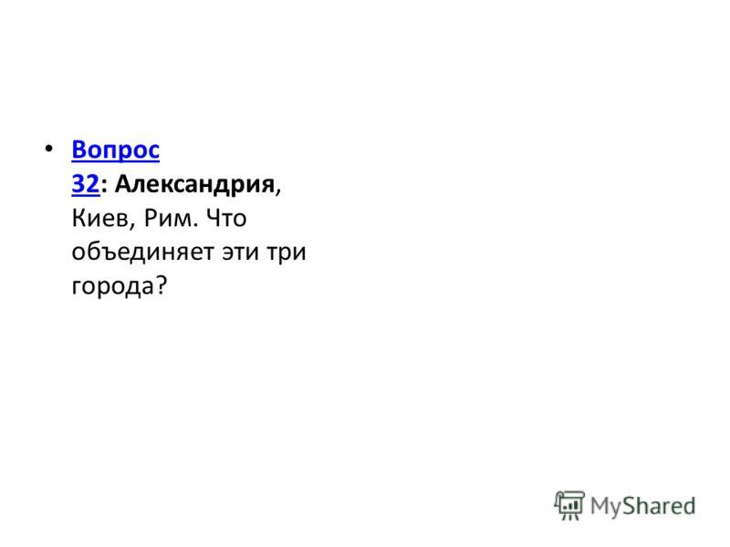 Вопрос 32: Александрия, Киев, Рим. Что объединяет эти три города? Вопрос 32