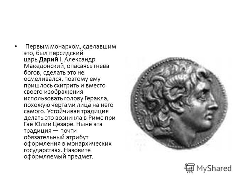 Первым монархом, сделавшим это, был персидский царь Дарий I. Александр Македонский, опасаясь гнева богов, сделать это не осмеливался, поэтому ему пришлось схитрить и вместо своего изображения использовать голову Геракла, похожую чертами лица на него