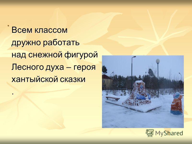 . Всем классом дружно работать над снежной фигурой Лесного духа – героя хантыйской сказки.