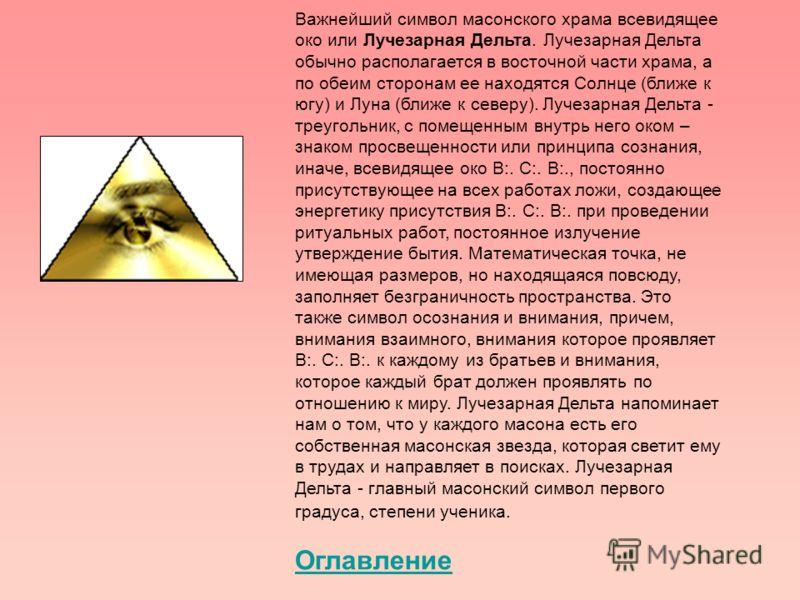 Важнейший символ масонского храма всевидящее око или Лучезарная Дельта. Лучезарная Дельта обычно располагается в восточной части храма, а по обеим сторонам ее находятся Солнце (ближе к югу) и Луна (ближе к северу). Лучезарная Дельта - треугольник, с