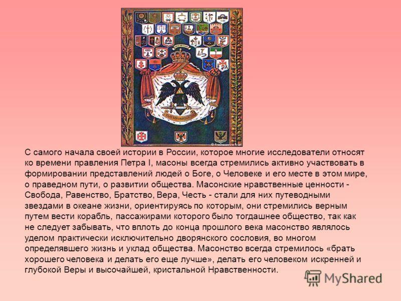 С самого начала своей истории в России, которое многие исследователи относят ко времени правления Петра I, масоны всегда стремились активно участвовать в формировании представлений людей о Боге, о Человеке и его месте в этом мире, о праведном пути, о