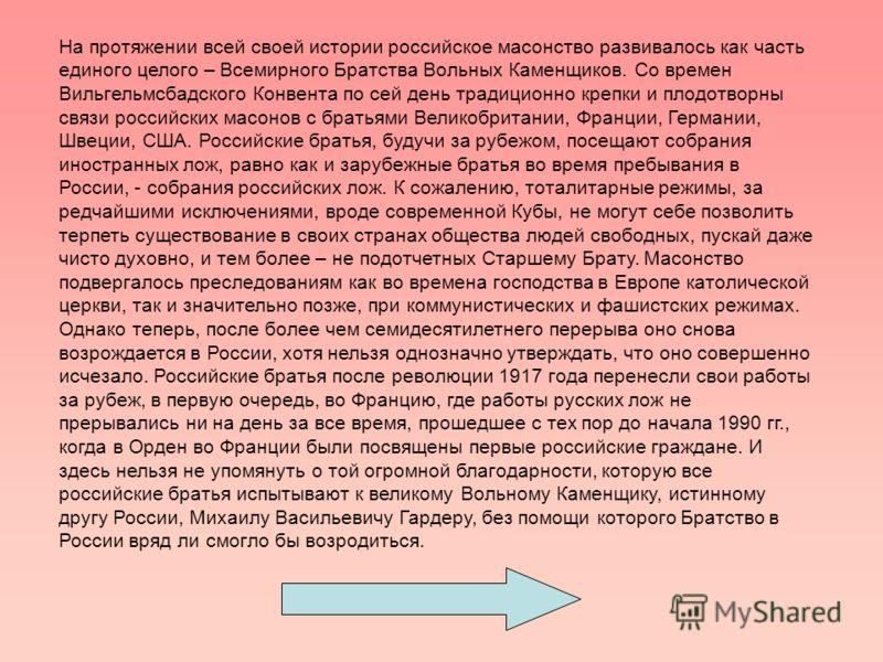 На протяжении всей своей истории российское масонство развивалось как часть единого целого – Всемирного Братства Вольных Каменщиков. Со времен Вильгельмсбадского Конвента по сей день традиционно крепки и плодотворны связи российских масонов с братьям